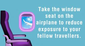 Take the window seat on the airplane to reduce exposure to your fellow travellers