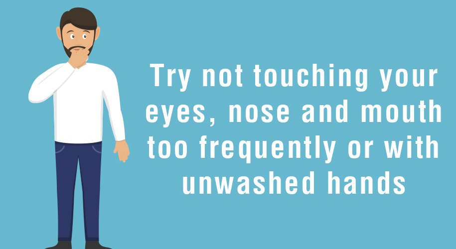 Try not touching your eyes, nose and mouth too frequently or with unwashed hands