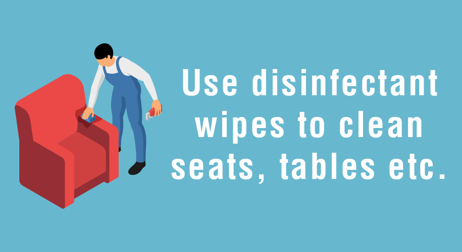 Use disinfectant wipes to clean seats, tables etc